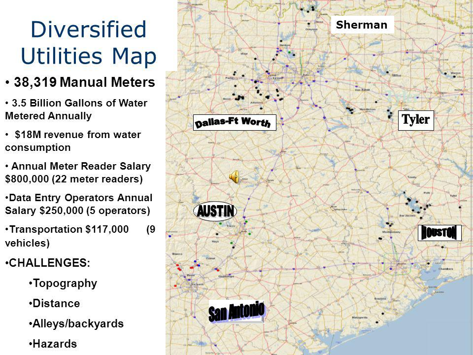 Diversified Utilities Map 38,319 Manual Meters 3.5 Billion Gallons of Water Metered Annually $18M revenue from water consumption Annual Meter Reader Salary $800,000 (22 meter readers) Data Entry Operators Annual Salary $250,000 (5 operators) Transportation $117,000 (9 vehicles) CHALLENGES: Topography Distance Alleys/backyards Hazards Sherman