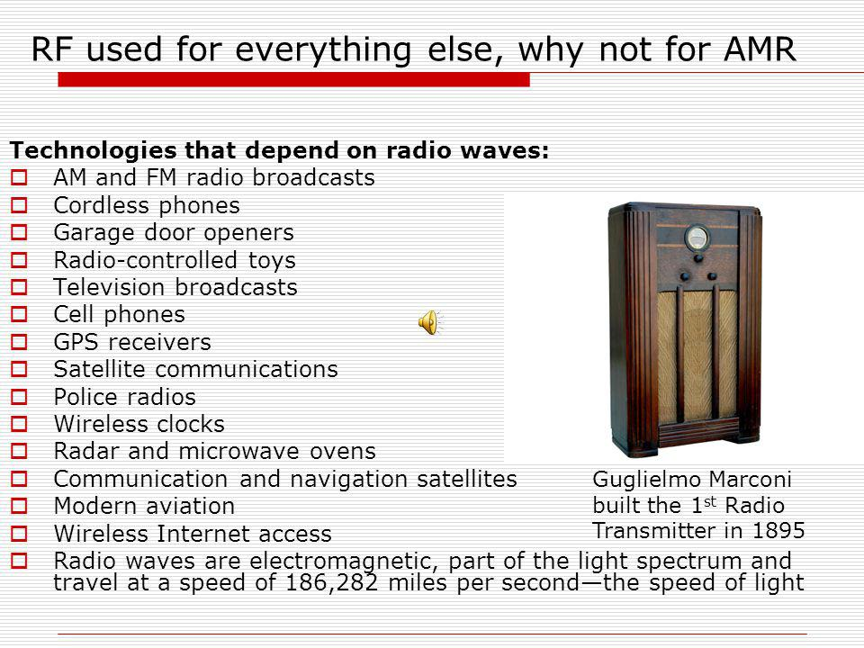 RF used for everything else, why not for AMR Technologies that depend on radio waves: AM and FM radio broadcasts Cordless phones Garage door openers Radio-controlled toys Television broadcasts Cell phones GPS receivers Satellite communications Police radios Wireless clocks Radar and microwave ovens Communication and navigation satellites Modern aviation Wireless Internet access Radio waves are electromagnetic, part of the light spectrum and travel at a speed of 186,282 miles per secondthe speed of light Guglielmo Marconi built the 1 st Radio Transmitter in 1895