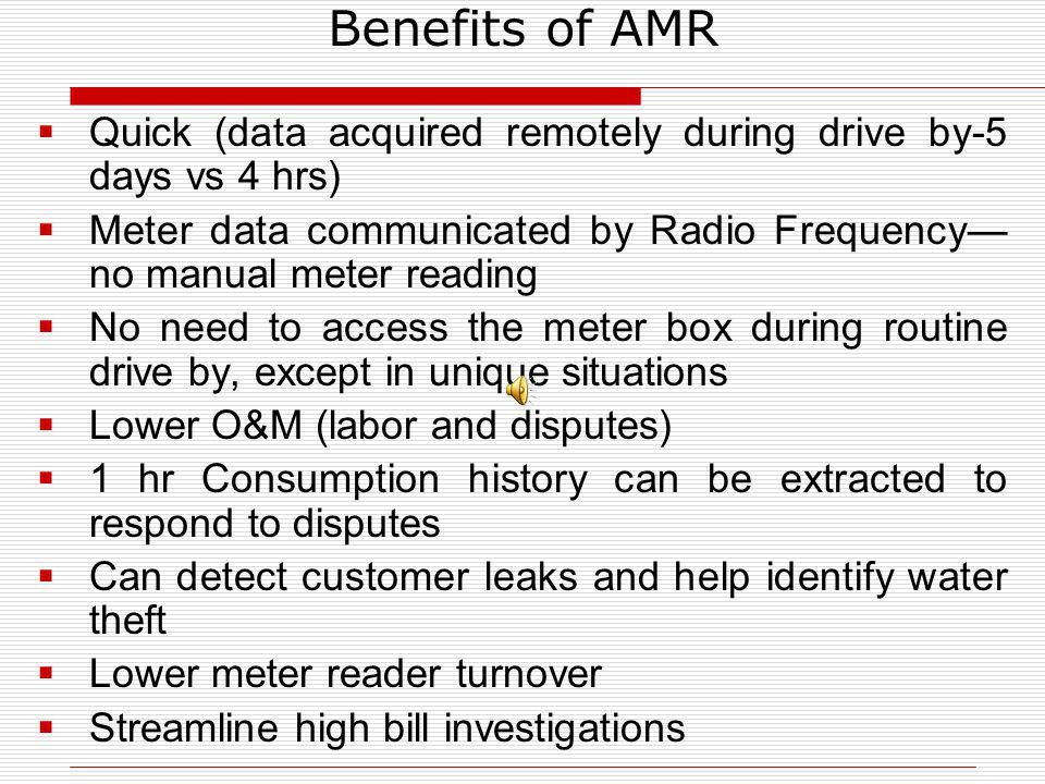 Benefits of AMR Quick (data acquired remotely during drive by-5 days vs 4 hrs) Meter data communicated by Radio Frequency no manual meter reading No n
