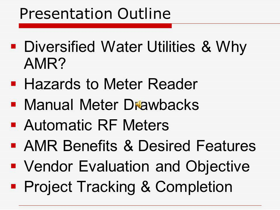 Presentation Outline Diversified Water Utilities & Why AMR? Hazards to Meter Reader Manual Meter Drawbacks Automatic RF Meters AMR Benefits & Desired
