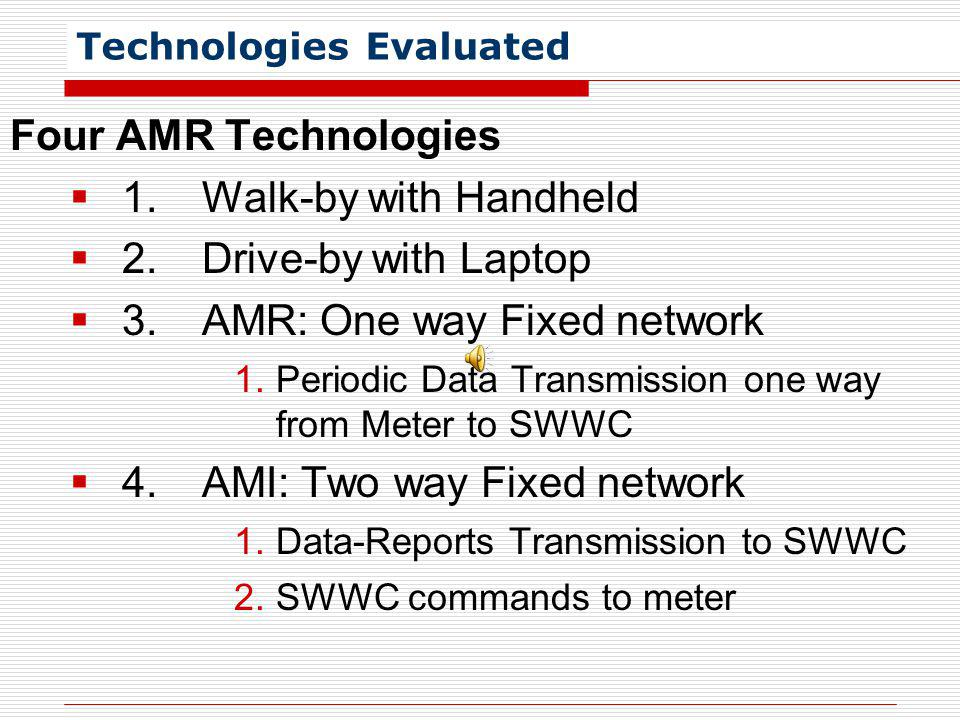 Technologies Evaluated Four AMR Technologies 1.Walk-by with Handheld 2.Drive-by with Laptop 3.AMR: One way Fixed network 1.Periodic Data Transmission