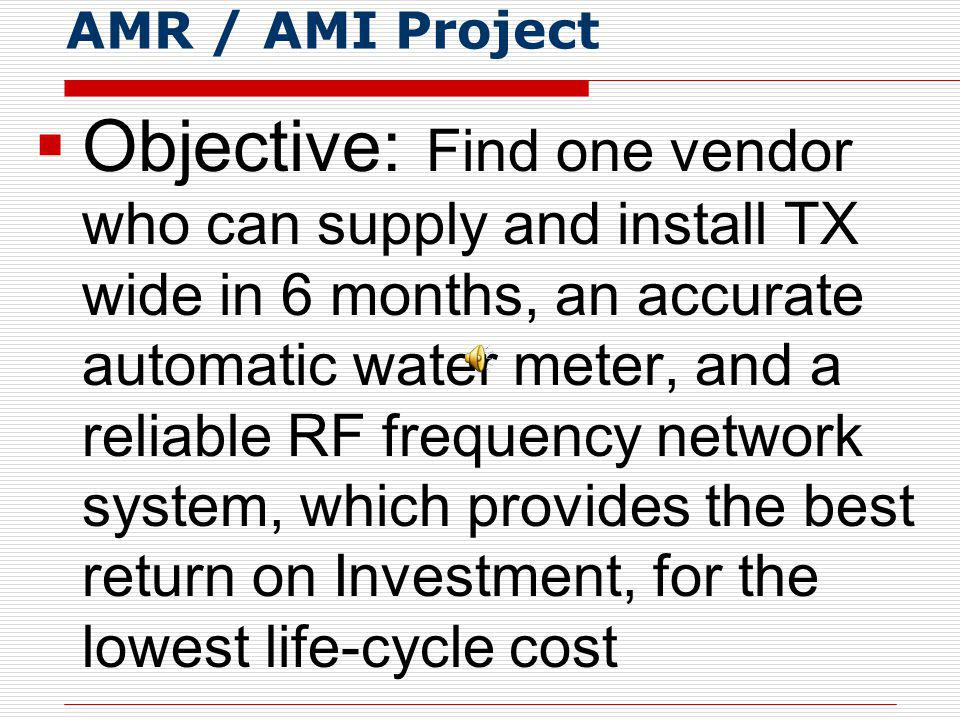 AMR / AMI Project Objective: Find one vendor who can supply and install TX wide in 6 months, an accurate automatic water meter, and a reliable RF frequency network system, which provides the best return on Investment, for the lowest life-cycle cost