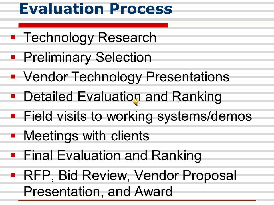 Evaluation Process Technology Research Preliminary Selection Vendor Technology Presentations Detailed Evaluation and Ranking Field visits to working systems/demos Meetings with clients Final Evaluation and Ranking RFP, Bid Review, Vendor Proposal Presentation, and Award