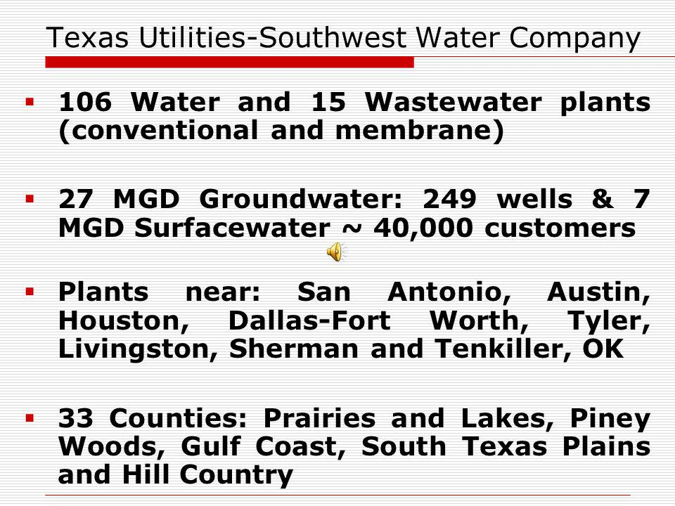 Texas Utilities-Southwest Water Company 106 Water and 15 Wastewater plants (conventional and membrane) 27 MGD Groundwater: 249 wells & 7 MGD Surfacewater ~ 40,000 customers Plants near: San Antonio, Austin, Houston, Dallas-Fort Worth, Tyler, Livingston, Sherman and Tenkiller, OK 33 Counties: Prairies and Lakes, Piney Woods, Gulf Coast, South Texas Plains and Hill Country