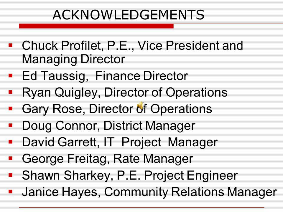 ACKNOWLEDGEMENTS Chuck Profilet, P.E., Vice President and Managing Director Ed Taussig, Finance Director Ryan Quigley, Director of Operations Gary Rose, Director of Operations Doug Connor, District Manager David Garrett, IT Project Manager George Freitag, Rate Manager Shawn Sharkey, P.E.