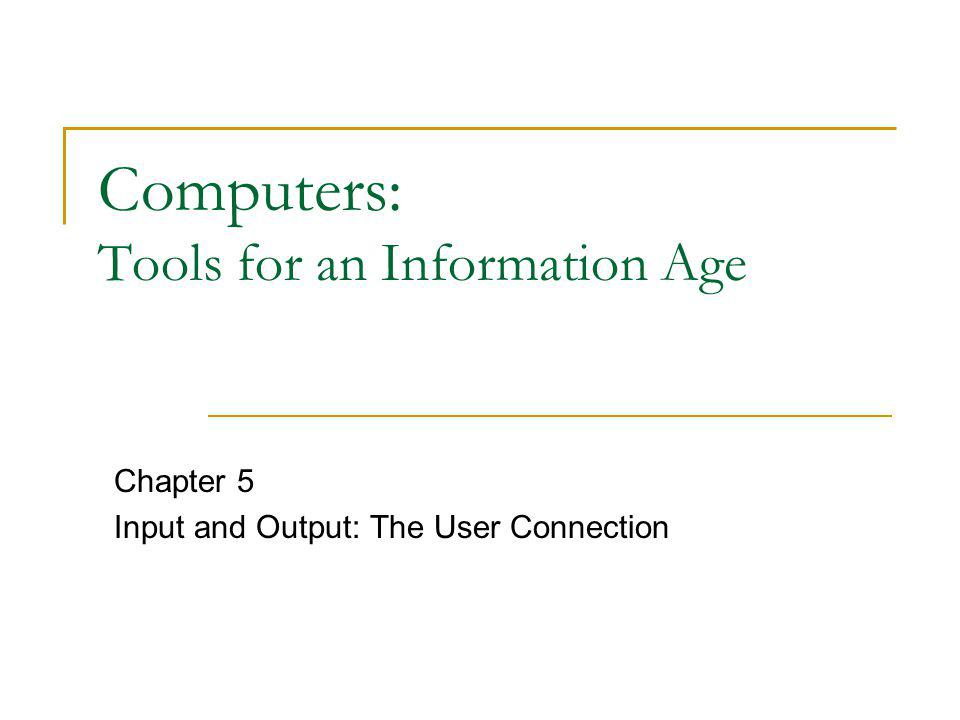Computers: Tools for an Information Age Chapter 5 Input and Output: The User Connection