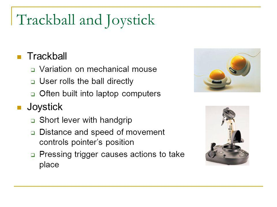 Trackball and Joystick Trackball Variation on mechanical mouse User rolls the ball directly Often built into laptop computers Joystick Short lever wit