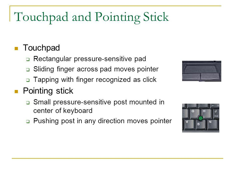 Touchpad and Pointing Stick Touchpad Rectangular pressure-sensitive pad Sliding finger across pad moves pointer Tapping with finger recognized as clic