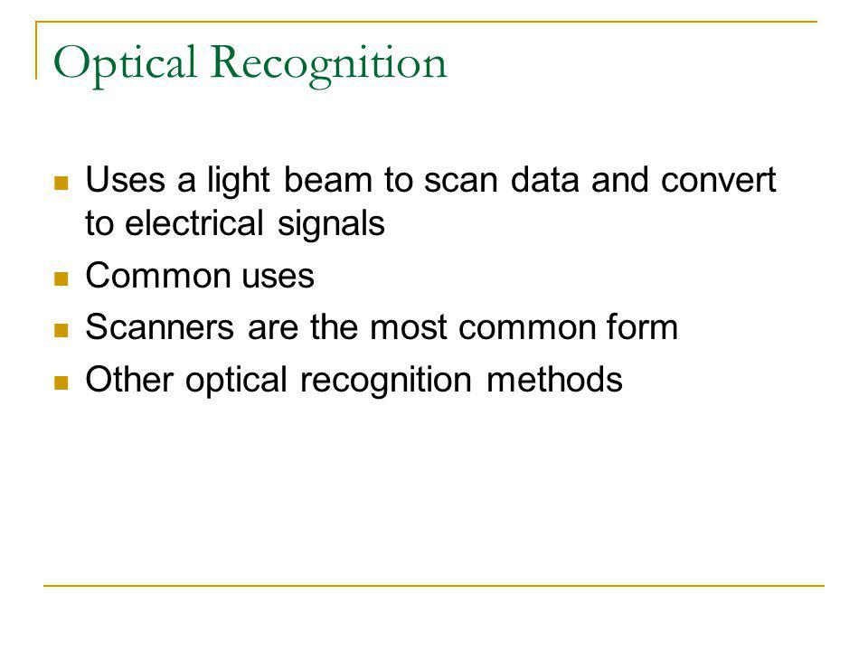 Optical Recognition Uses a light beam to scan data and convert to electrical signals Common uses Scanners are the most common form Other optical recog