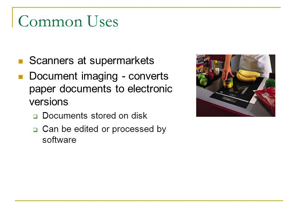 Common Uses Scanners at supermarkets Document imaging - converts paper documents to electronic versions Documents stored on disk Can be edited or proc