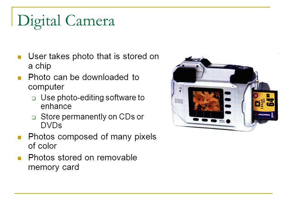 Digital Camera User takes photo that is stored on a chip Photo can be downloaded to computer Use photo-editing software to enhance Store permanently o