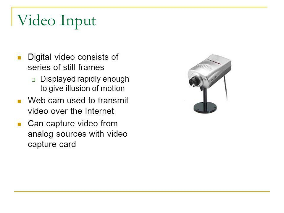 Video Input Digital video consists of series of still frames Displayed rapidly enough to give illusion of motion Web cam used to transmit video over t