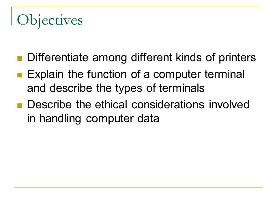 Objectives Differentiate among different kinds of printers Explain the function of a computer terminal and describe the types of terminals Describe th