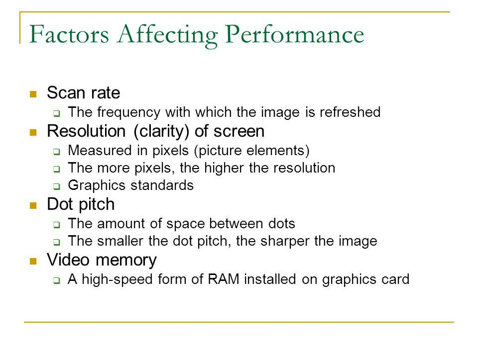 Factors Affecting Performance Scan rate The frequency with which the image is refreshed Resolution (clarity) of screen Measured in pixels (picture ele