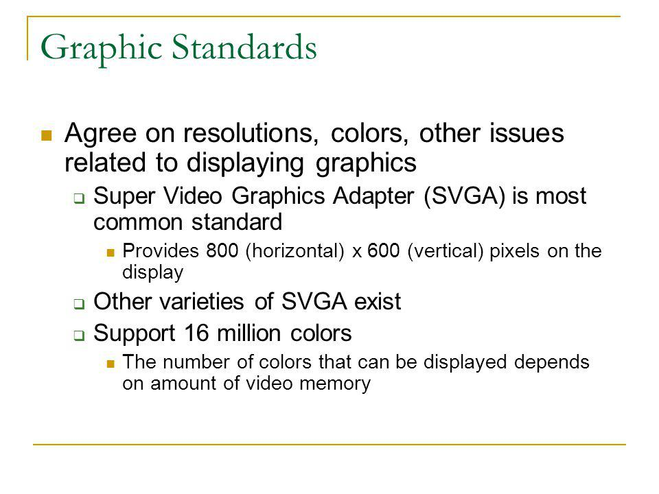 Graphic Standards Agree on resolutions, colors, other issues related to displaying graphics Super Video Graphics Adapter (SVGA) is most common standar