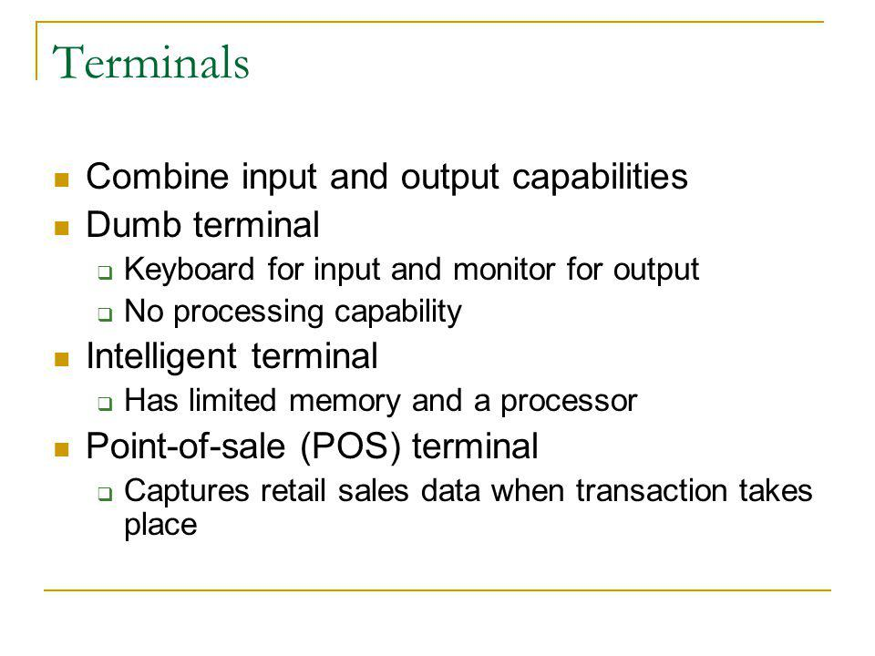 Terminals Combine input and output capabilities Dumb terminal Keyboard for input and monitor for output No processing capability Intelligent terminal