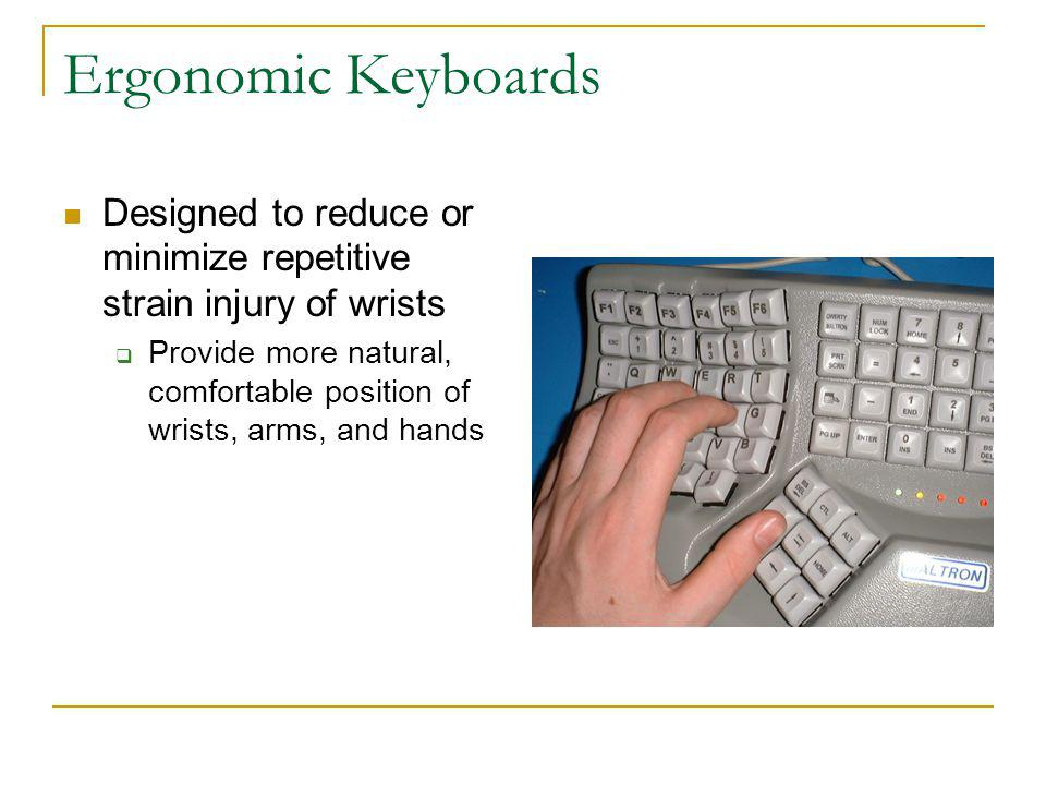 Ergonomic Keyboards Designed to reduce or minimize repetitive strain injury of wrists Provide more natural, comfortable position of wrists, arms, and