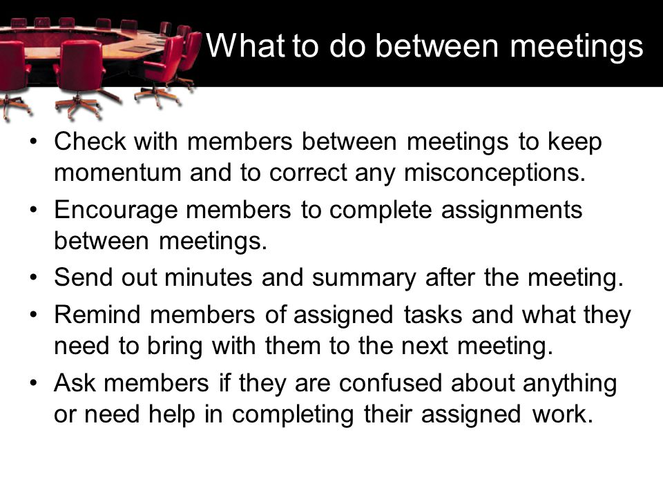What to do between meetings Check with members between meetings to keep momentum and to correct any misconceptions. Encourage members to complete assi
