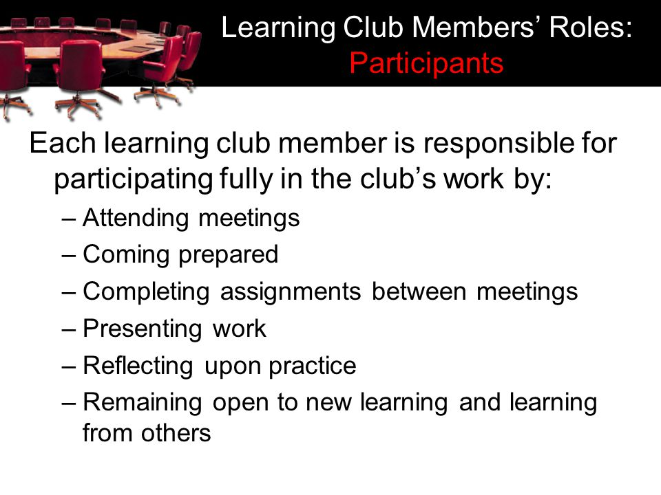 Learning Club Members Roles: Participants Each learning club member is responsible for participating fully in the clubs work by: –Attending meetings –