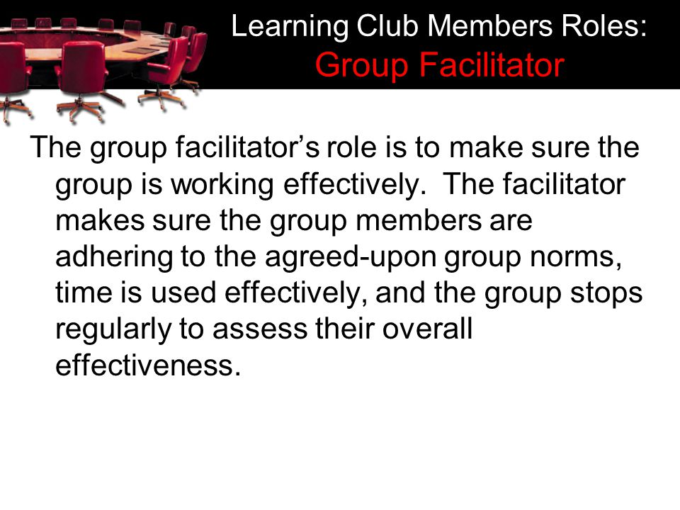 Learning Club Members Roles: Group Facilitator The group facilitators role is to make sure the group is working effectively. The facilitator makes sur