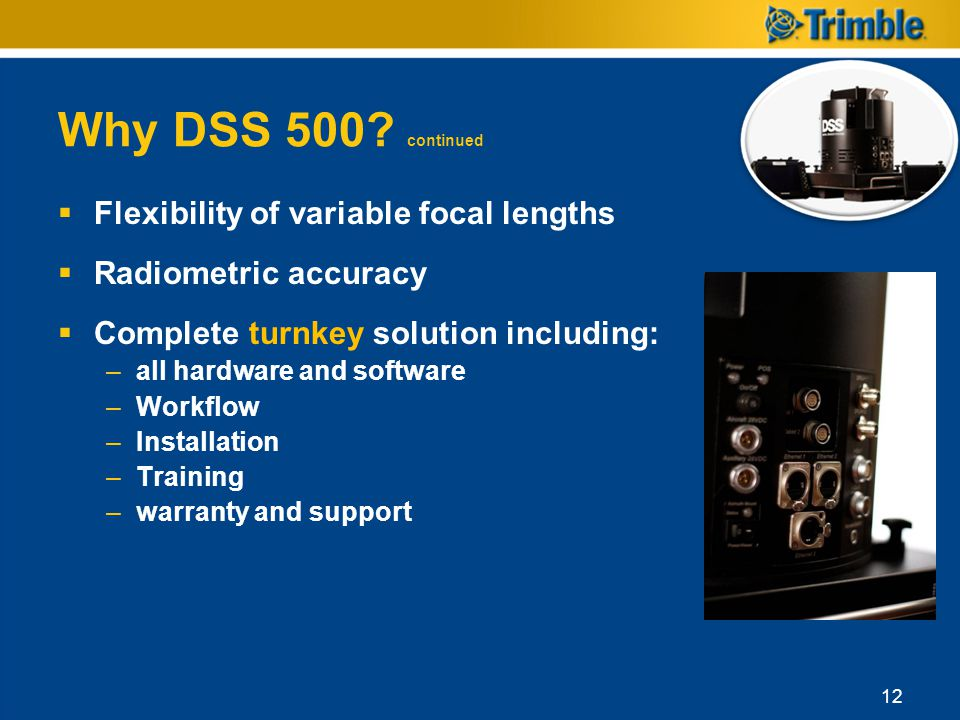 Why DSS 500? continued Flexibility of variable focal lengths Radiometric accuracy Complete turnkey solution including: –all hardware and software –Wor