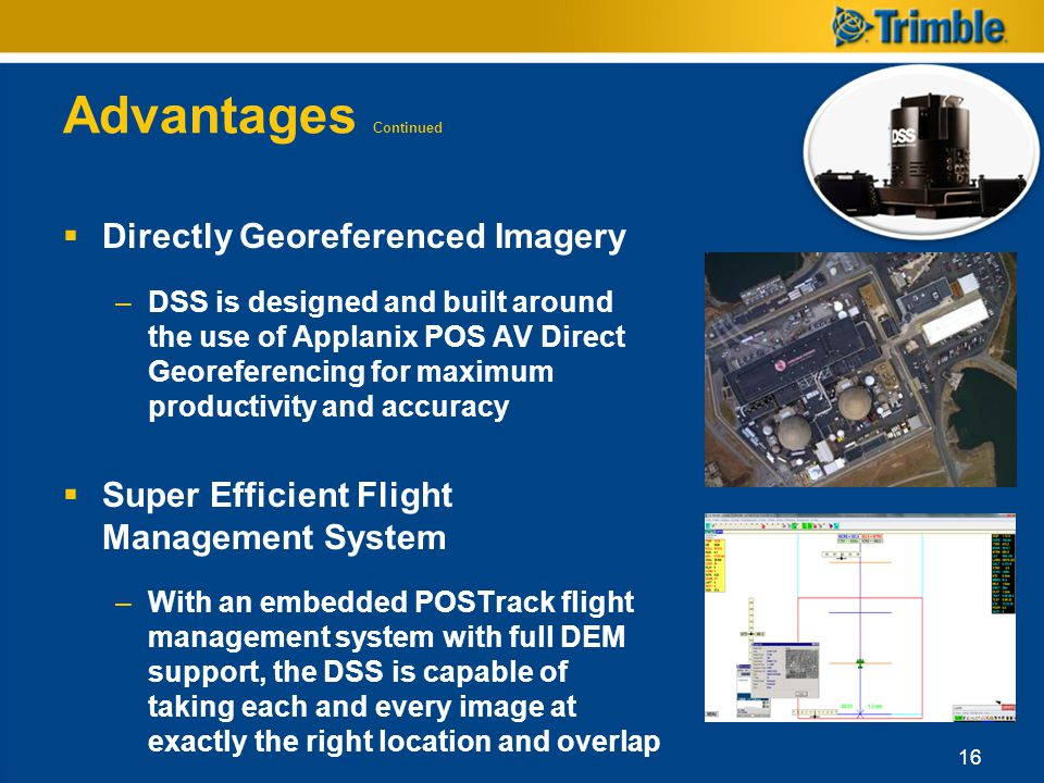 Advantages Continued Directly Georeferenced Imagery –DSS is designed and built around the use of Applanix POS AV Direct Georeferencing for maximum pro
