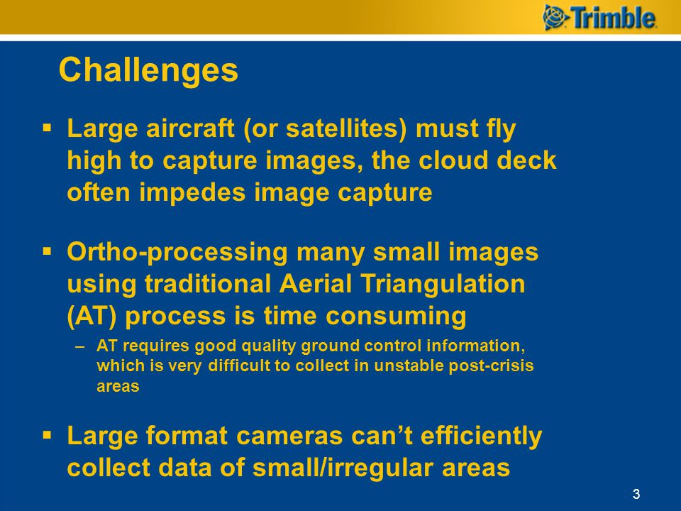 Challenges 3 Large aircraft (or satellites) must fly high to capture images, the cloud deck often impedes image capture Ortho-processing many small im