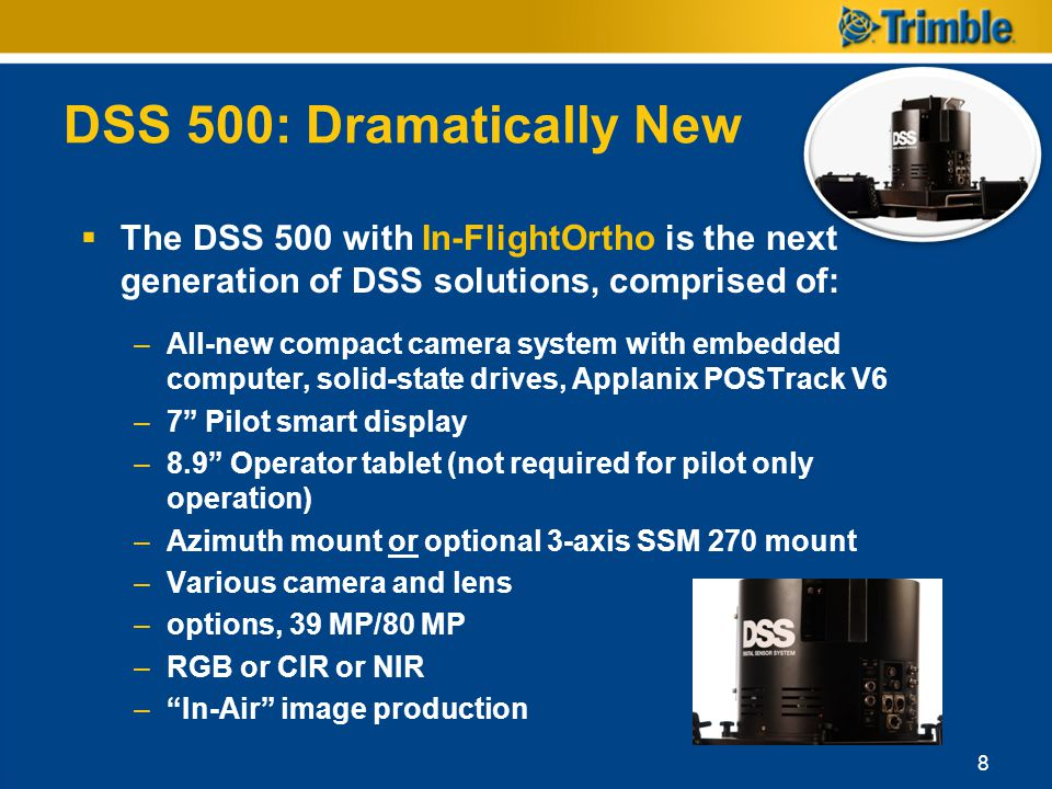 DSS 500: Dramatically New The DSS 500 with In-FlightOrtho is the next generation of DSS solutions, comprised of: –All-new compact camera system with e