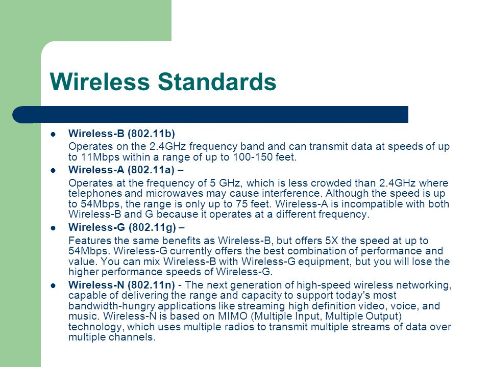 Wireless Standards Wireless-B (802.11b) Operates on the 2.4GHz frequency band and can transmit data at speeds of up to 11Mbps within a range of up to