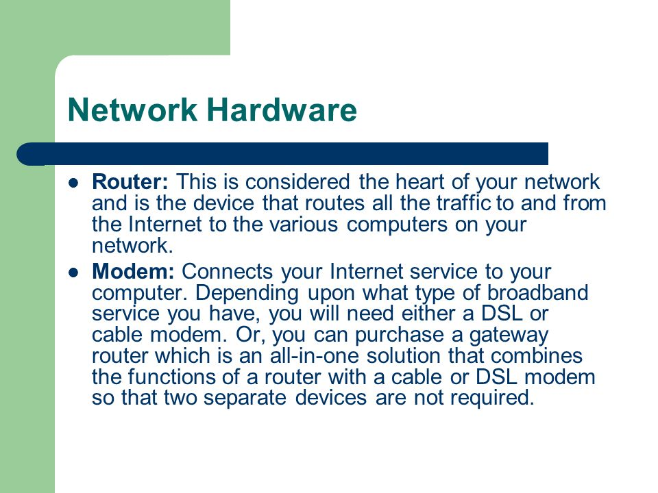 Network Hardware Router: This is considered the heart of your network and is the device that routes all the traffic to and from the Internet to the va