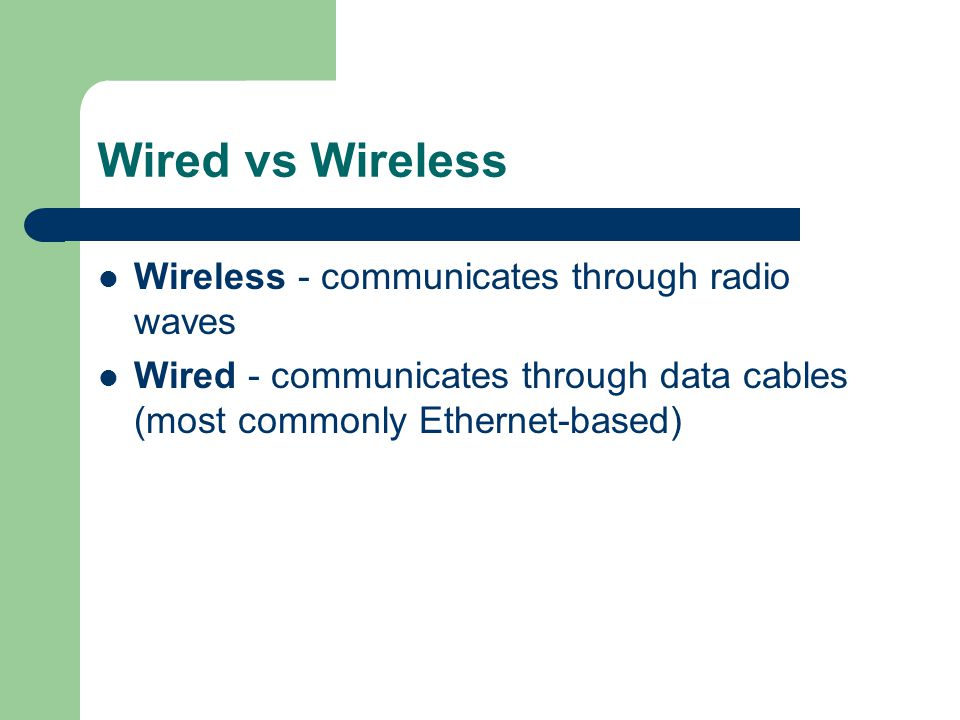 Wired vs Wireless Wireless - communicates through radio waves Wired - communicates through data cables (most commonly Ethernet-based)