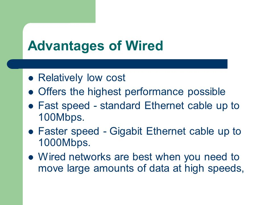 Advantages of Wired Relatively low cost Offers the highest performance possible Fast speed - standard Ethernet cable up to 100Mbps. Faster speed - Gig