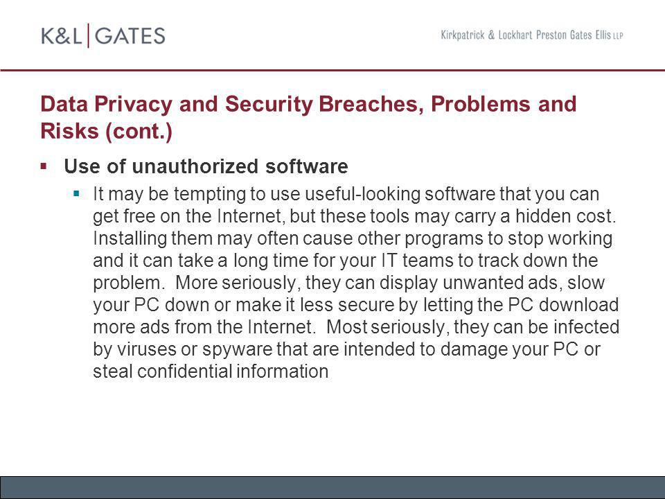 Data Privacy and Security Breaches, Problems and Risks (cont.) Use of unauthorized software It may be tempting to use useful-looking software that you