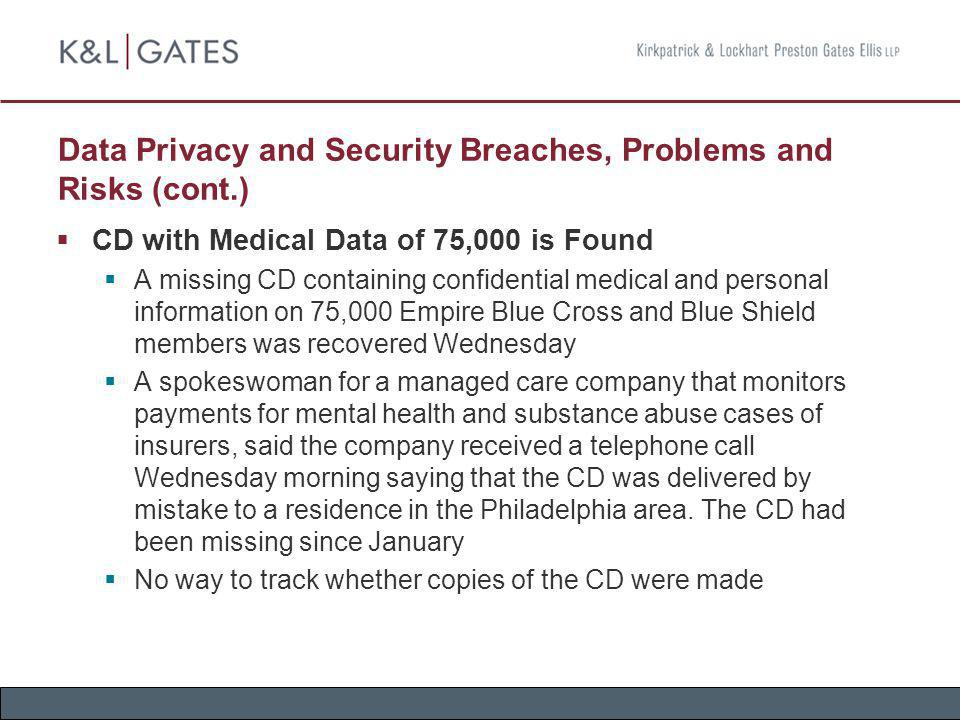 Data Privacy and Security Breaches, Problems and Risks (cont.) Most Data Breaches Traced to Company Errors Research from the University of Washington, Seattle says that organizations are more often to blame for data security breaches than outside intruders Looked at 550 data breaches that received media coverage between 1980 and 2006 Two-thirds of the breaches could be traced to lost or stolen equipment and a variety of management or employee errors Less than one-third of the breaches were the work of outside attackers
