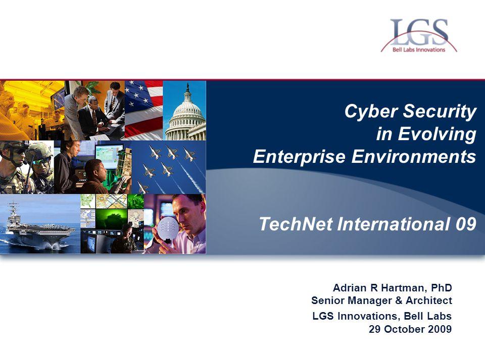 Cyber Security in Evolving Enterprise Environments TechNet International 09 Adrian R Hartman, PhD Senior Manager & Architect LGS Innovations, Bell Lab