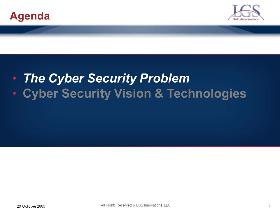 3All Rights Reserved © LGS Innovations, LLC 29 October 2009 Agenda The Cyber Security Problem Cyber Security Vision & Technologies