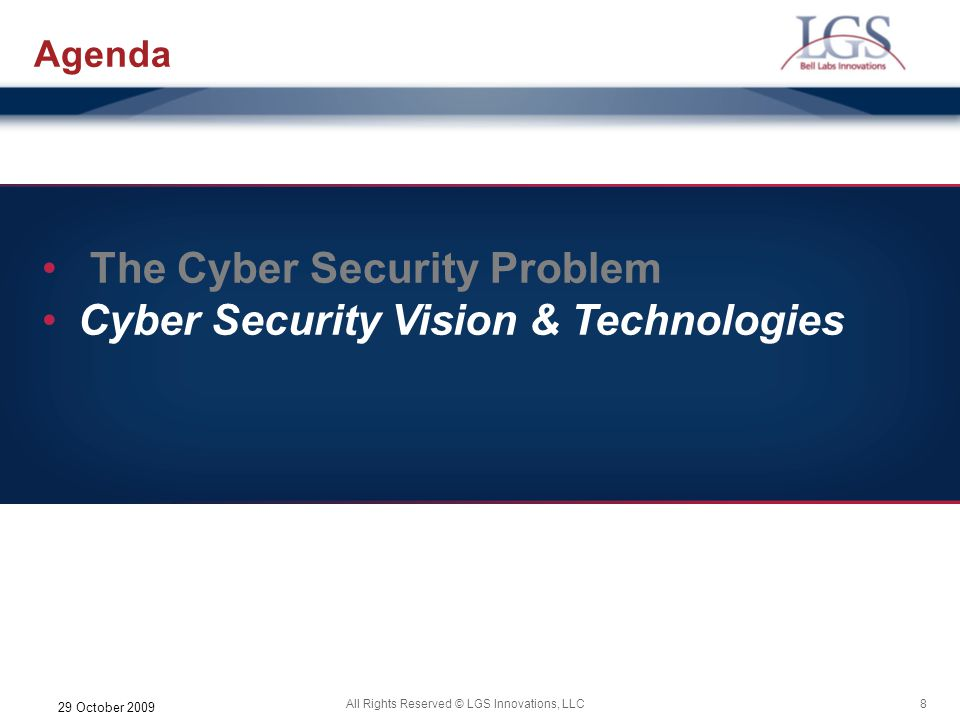 8All Rights Reserved © LGS Innovations, LLC 29 October 2009 Agenda The Cyber Security Problem Cyber Security Vision & Technologies