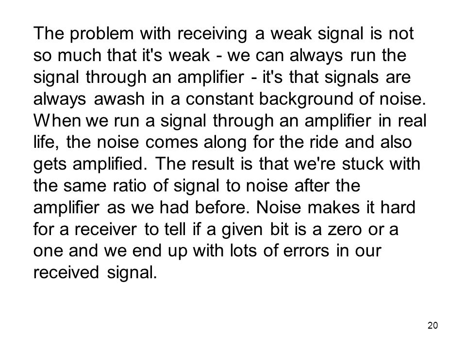 20 The problem with receiving a weak signal is not so much that it s weak - we can always run the signal through an amplifier - it s that signals are always awash in a constant background of noise.