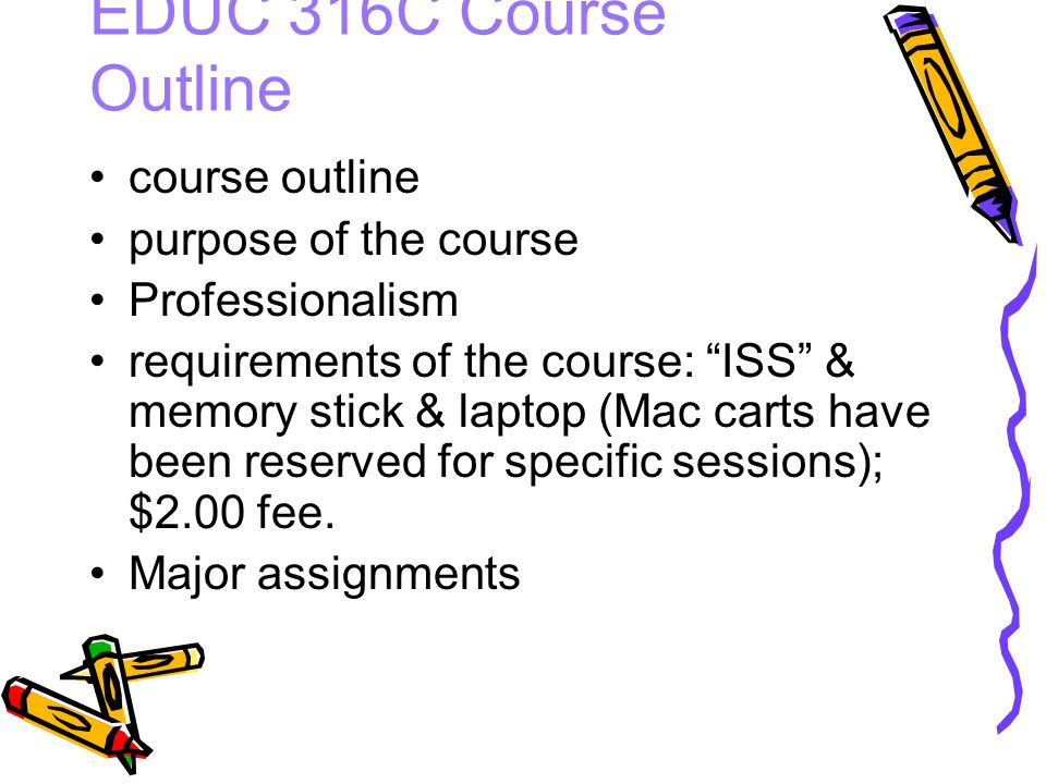 EDUC 316C Course Outline course outline purpose of the course Professionalism requirements of the course: ISS & memory stick & laptop (Mac carts have been reserved for specific sessions); $2.00 fee.