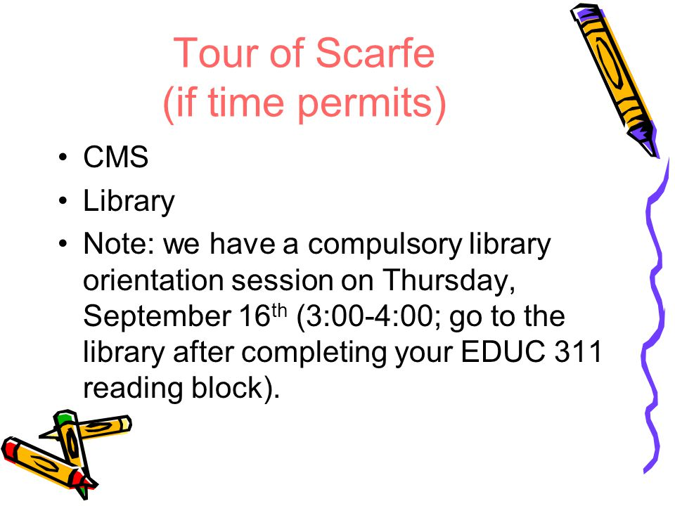 Tour of Scarfe (if time permits) CMS Library Note: we have a compulsory library orientation session on Thursday, September 16 th (3:00-4:00; go to the library after completing your EDUC 311 reading block).