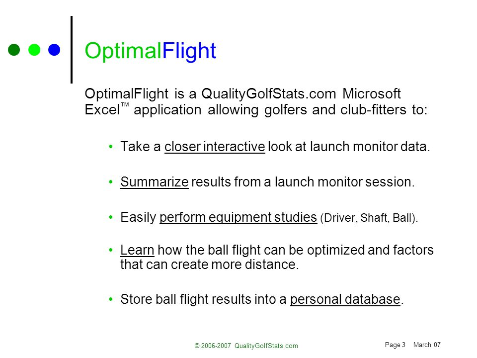 Page 3 March 07 © 2006-2007 QualityGolfStats.com OptimalFlight OptimalFlight is a QualityGolfStats.com Microsoft Excel application allowing golfers an