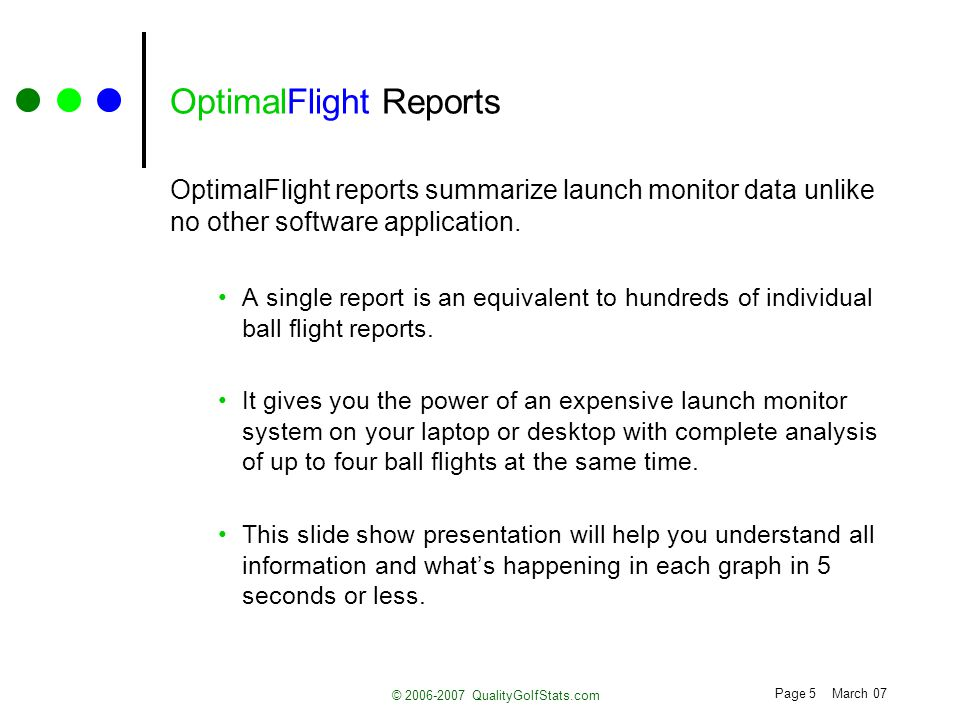Page 5 March 07 © 2006-2007 QualityGolfStats.com OptimalFlight Reports OptimalFlight reports summarize launch monitor data unlike no other software application.