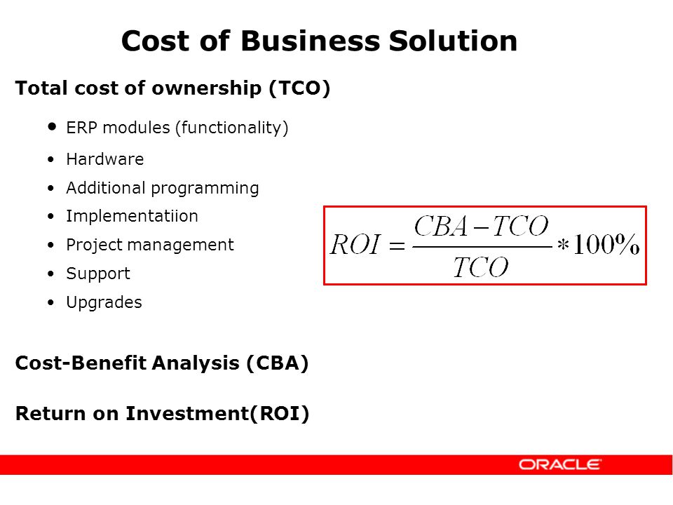 Cost of Business Solution ERP modules (functionality) Hardware Additional programming Implementatiion Project management Support Upgrades Return on Investment(ROI) Cost-Benefit Analysis (CBA) Total cost of ownership (TCO)