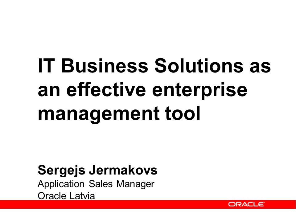IT Business Solutions as an effective enterprise management tool Sergejs Jermakovs Application Sales Manager Oracle Latvia