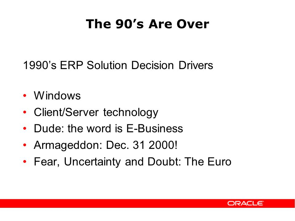 The 90s Are Over 1990s ERP Solution Decision Drivers Windows Client/Server technology Dude: the word is E-Business Armageddon: Dec.