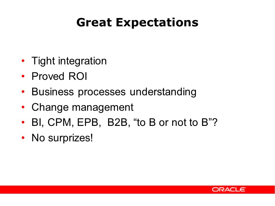 Great Expectations Tight integration Proved ROI Business processes understanding Change management BI, CPM, EPB, B2B, to B or not to B.