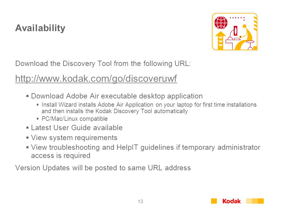 13 Availability Download the Discovery Tool from the following URL: http://www.kodak.com/go/discoveruwf Download Adobe Air executable desktop applicat