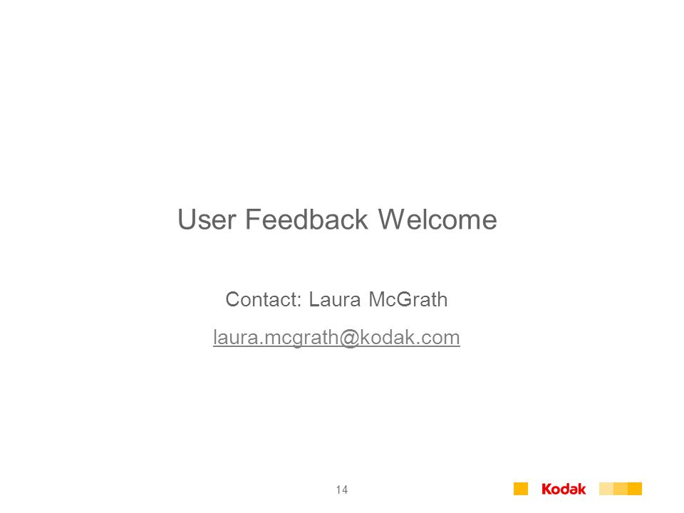 14 User Feedback Welcome Contact: Laura McGrath laura.mcgrath@kodak.com