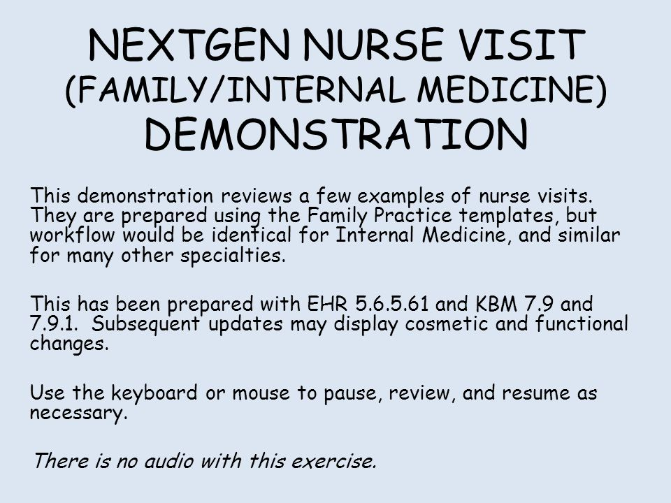 NEXTGEN NURSE VISIT (FAMILY/INTERNAL MEDICINE) DEMONSTRATION This demonstration reviews a few examples of nurse visits. They are prepared using the Fa
