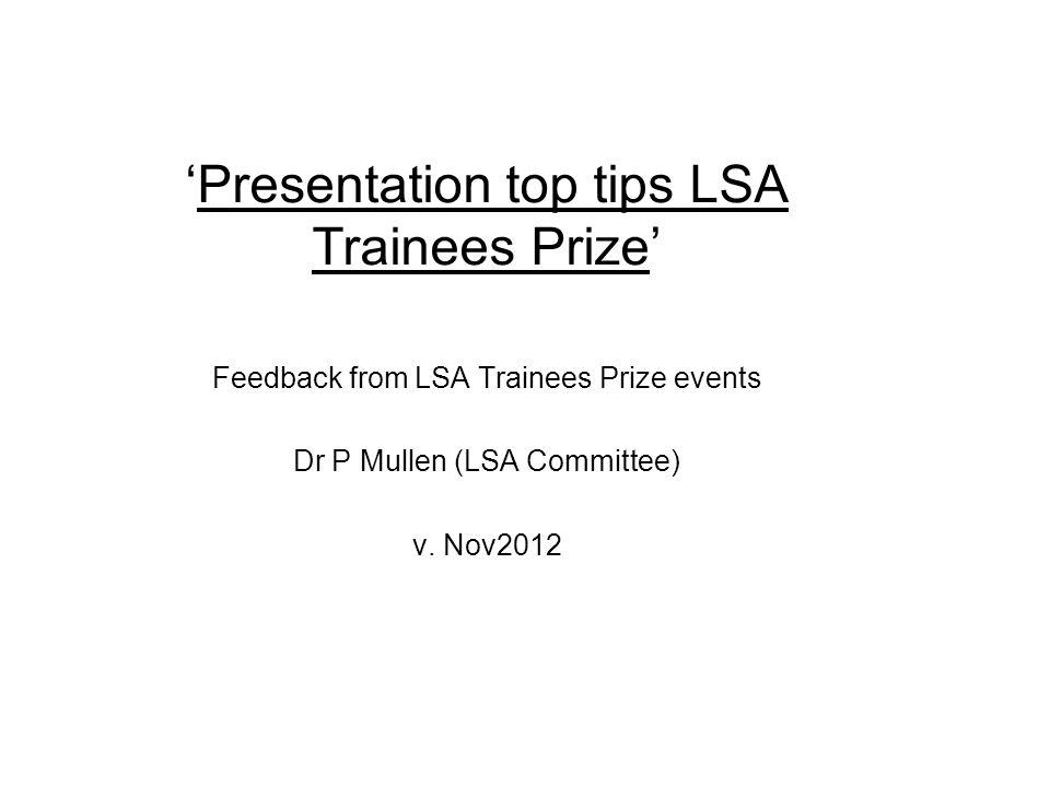 Presentation top tips LSA Trainees Prize Feedback from LSA Trainees Prize events Dr P Mullen (LSA Committee) v.